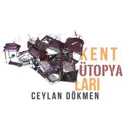 Kent Ütopyaları: Ceylan Dökmen