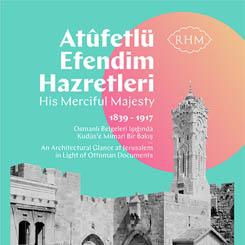 'Atûfetlü Efendim Hazretleri' Osmanlı Belgeleri Işığında Kudüs'e Mimari Bir Bakış (1839-1917)