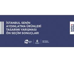İstanbul Senin - Aydınlatma Ürünleri Tasarımı Yarışması Ön Seçim Sonuçları Açıklandı
